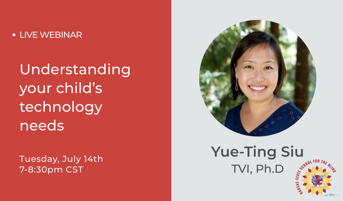 Live Webinar: Understanding your child's technology needs. Tuesday, July 14, 2020 7:00-8:30. Dr. Yue-Ting Siu, TVI / Ph.D.